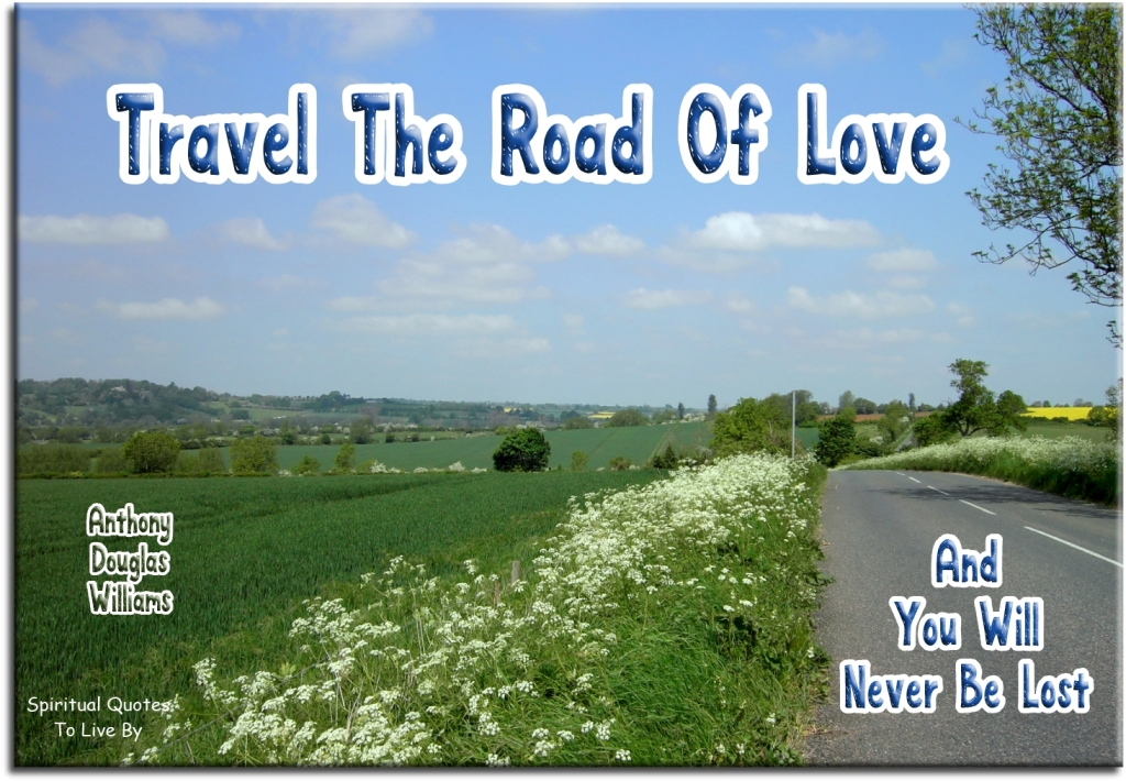 Anthony Douglas Williams quote: Travel the road of love and you will never be lost. - Spiritual Quotes To Live By