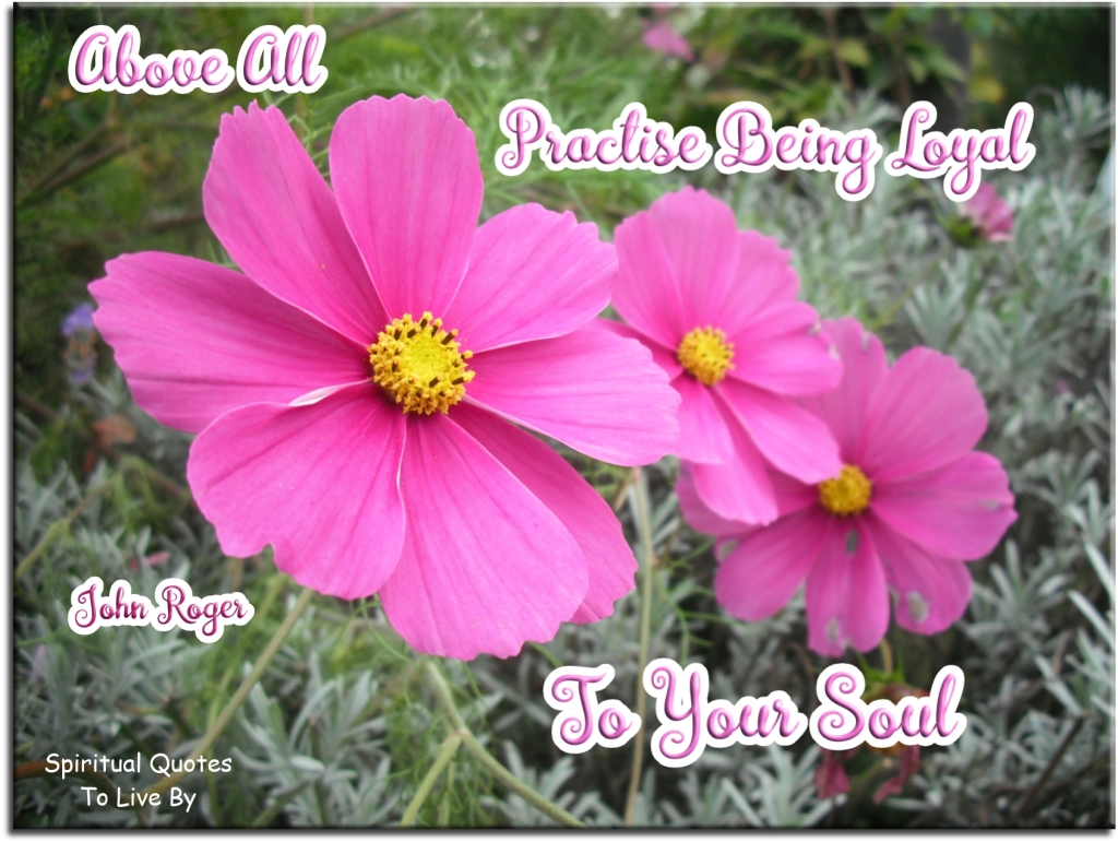 John Roger quote: Above all, practise being loyal to your Soul. - Spiritual Quotes To Live By