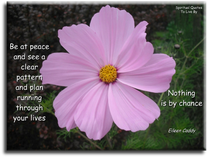 Eileen Caddy quote: Be at peace and see a clear pattern and plan running through your lives, nothing is by chance. - Spiritual Quotes To Live By