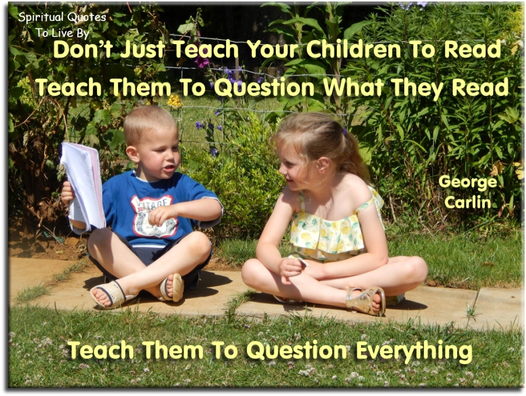 George Carlin quote: Don't just teach your children to read, teach them to question what they read. Teach them to question everything. - Spiritual Quotes To Live By