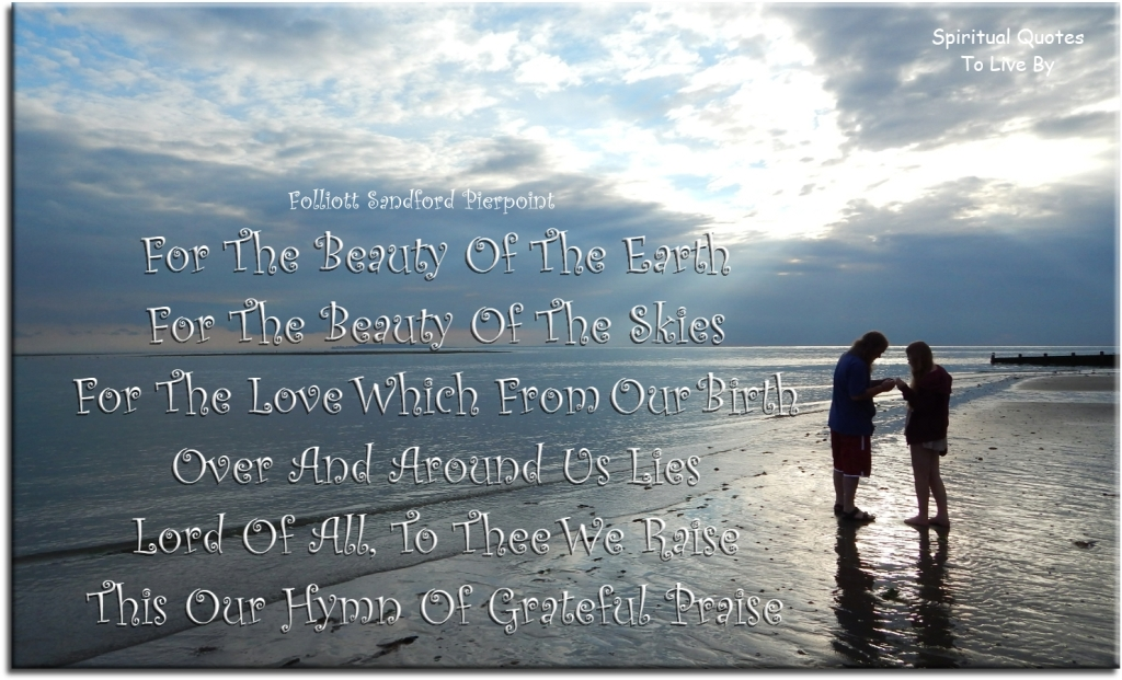 Folliott Sandford Pierpoint quote: For the beauty of the Earth, for the beauty of the skies, for the love which from our birth, over and around us lies. Lord of all to thee we raise, this our hymn of grateful praise. - Spiritual Quotes To Live By