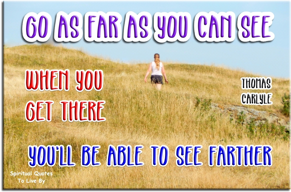 Thomas Carlyle quote: Go as far as you can see, when you get there you'll be able to see farther - Spiritual Quotes To Live By