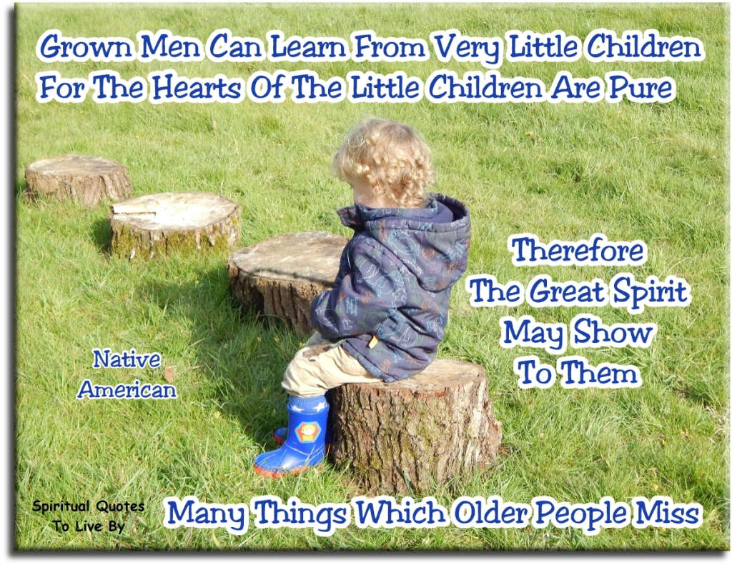 Native American quote: Grown men can learn from very little children, for the hearts of the little children are pure. Therefore the Great Spirit may show to them many things which older people miss - Spiritual Quotes To Live By