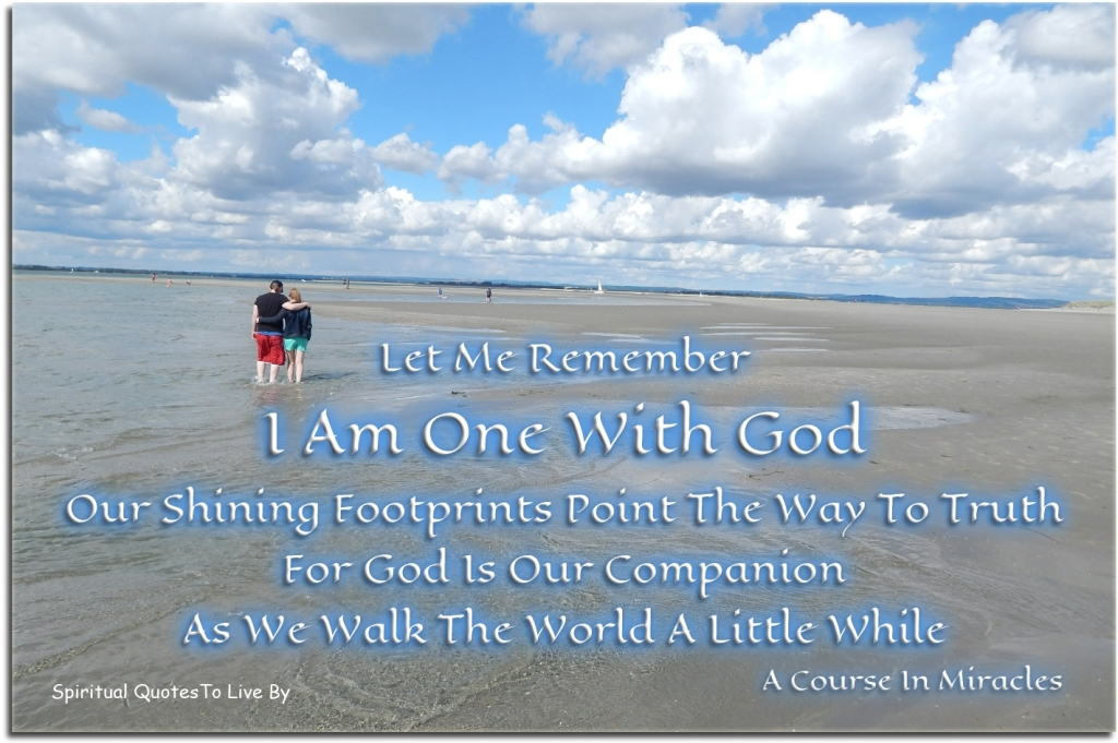 A Course In Miracles quote: Let me remember I Am One with God. Our shining footprints point the way to truth, for God is our companion as we walk the world a little while. - Spiritual Quotes To Live By