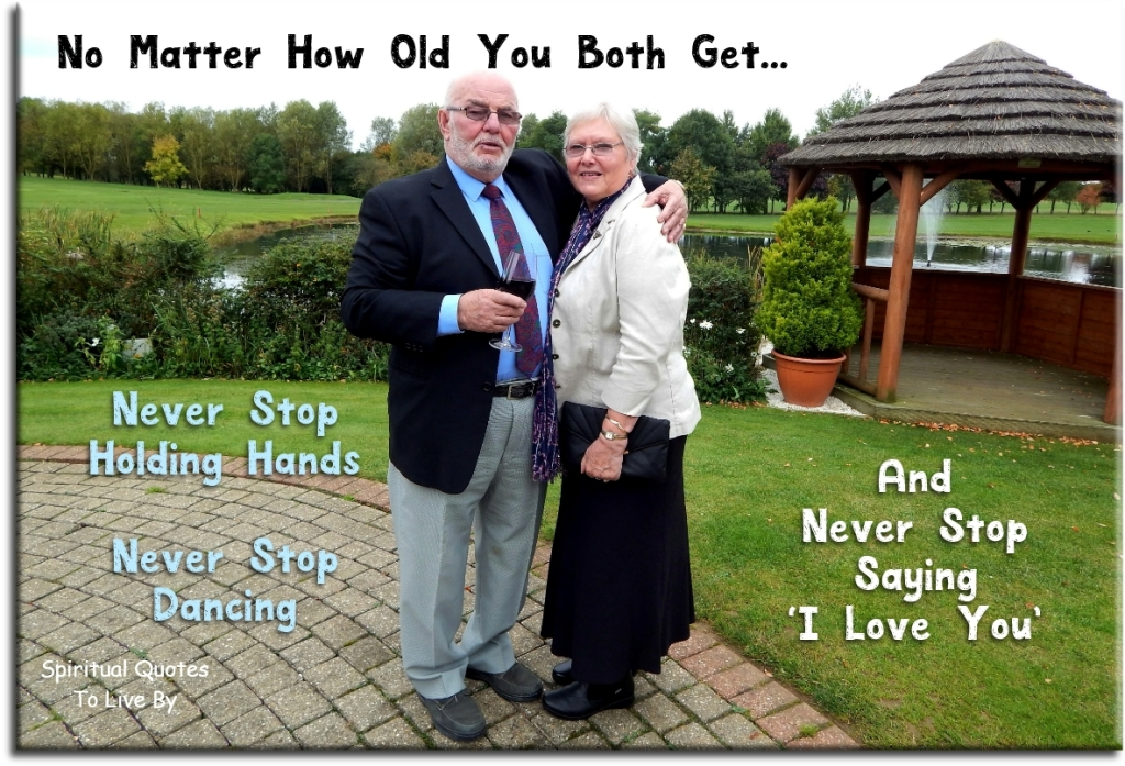 "No matter how old you both get.. never stop holding hands, never stop dancing and never stop saying  ""I love you."" - Spiritual Quotes To Live By"