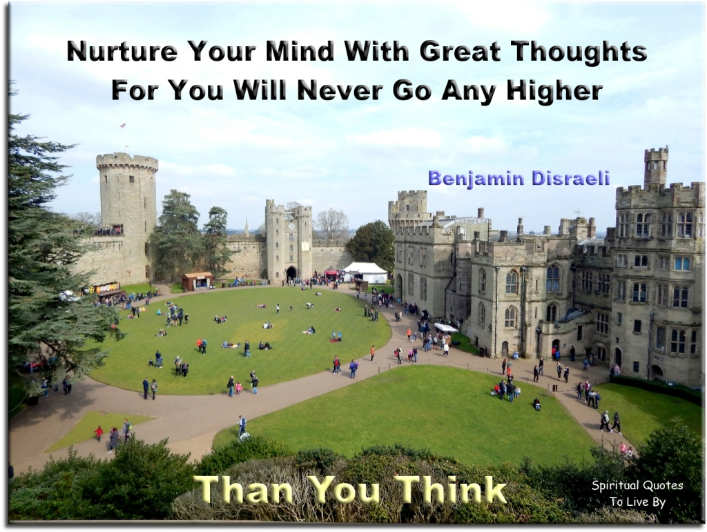 Benjamin Disraeli quote: Nurture your mind with great thoughts for you will never go any higher than you think - Spiritual Quotes To Live By