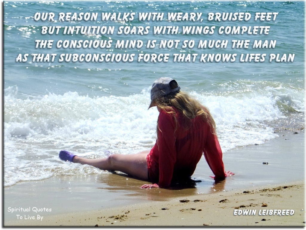 Edwin Leibfreed quote: Our reason walks with weary, bruised feet, but intuition soars with wings complete, the conscious mind is not so much the man, as that subsconscious force that knows lifes plan - Spiritual Quotes To Live By