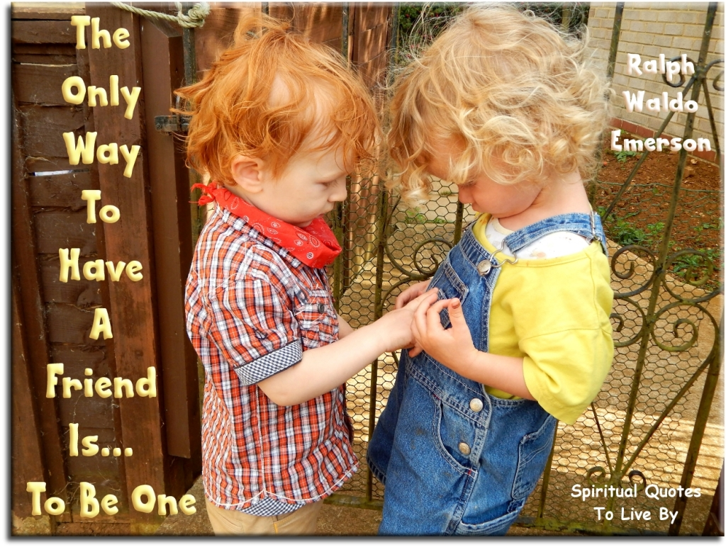 Ralph Waldo Emerson quote: The only way to have a friend is to be one. - Spiritual Quotes To Live By
