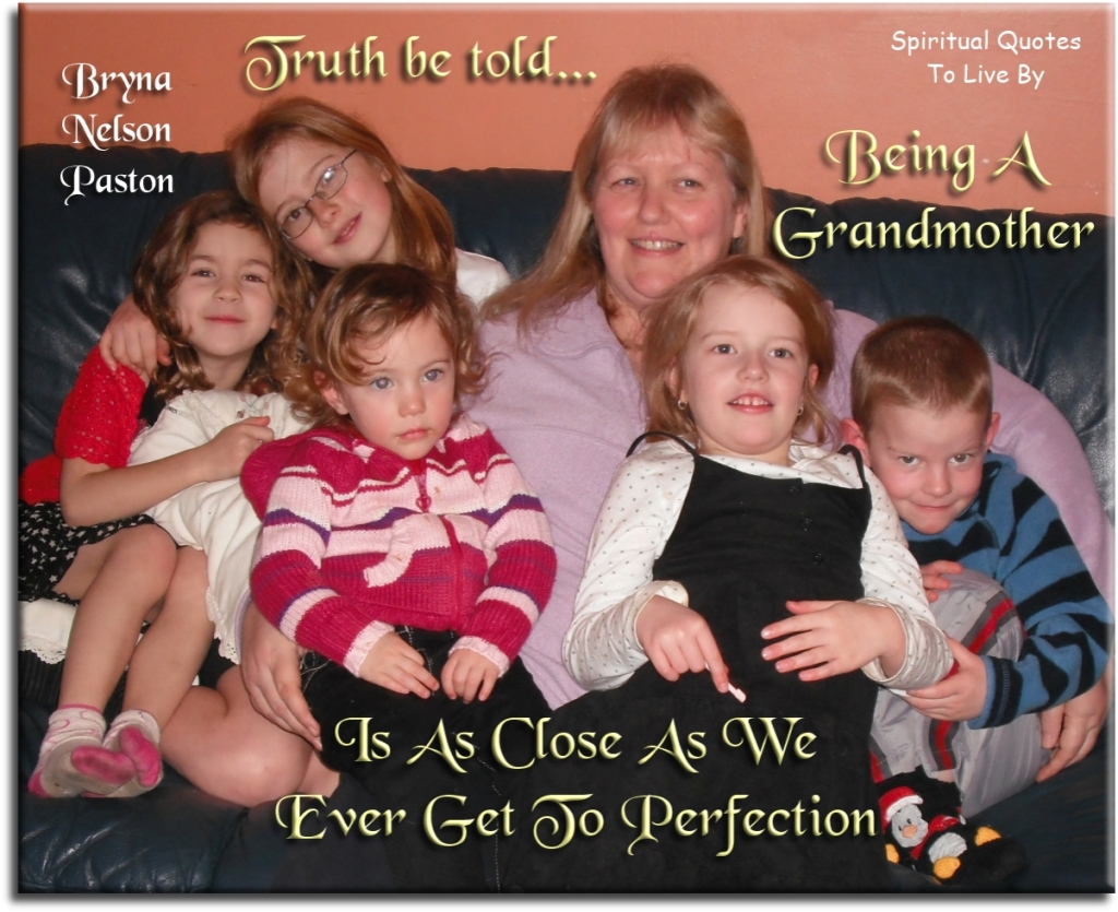Bryna Nelson Paston quote: Truth be told, being a grandmother is as close as we ever get to perfection. - Spiritual Quotes To Live By