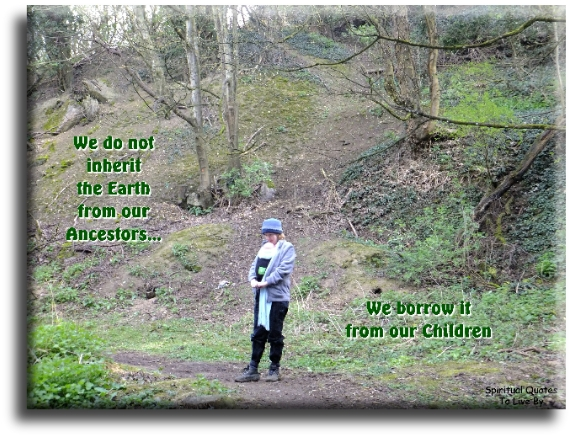 Native American saying: We do not inherit the Earth from our ancestors, we borrow it from our children. - Spiritual Quotes To Live By