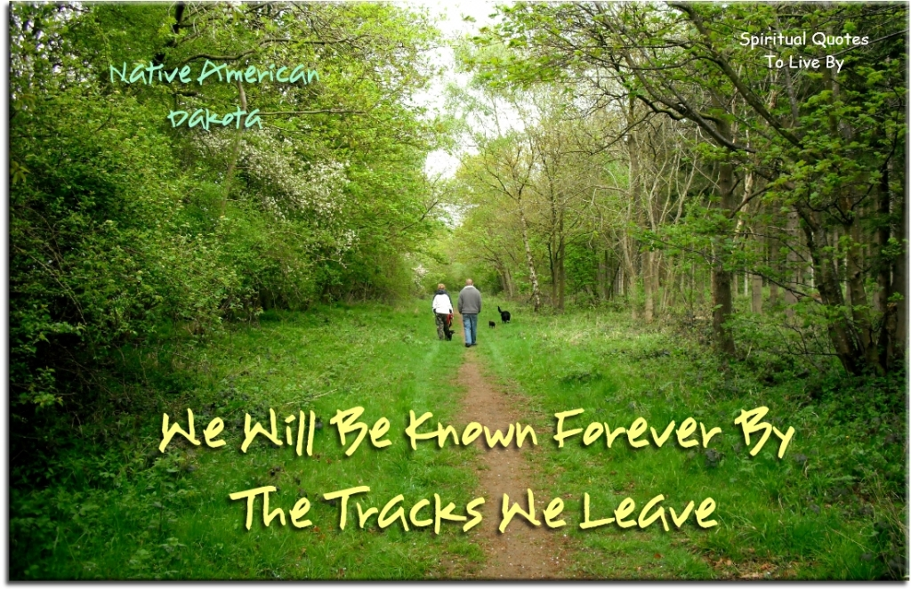 Native Amierican Dakota quote: We will be known forever by the tracks we leave - Spiritual Quotes To Live By