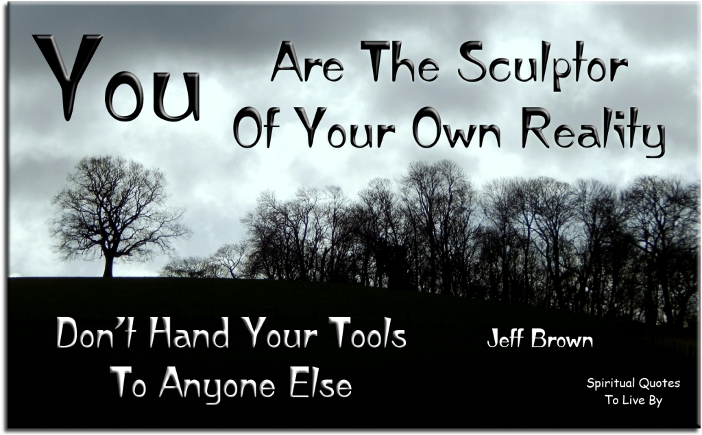 Jeff Brown quote: You are the sculptor of your own reality, don't hand your tools to anyone else. - Spiritual Quotes To Live By