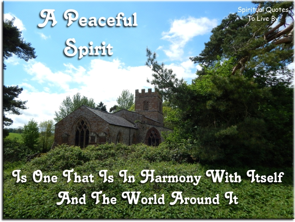 A peaceful Spirit is one that is in harmony with itself and the world around it. (unknown) - Spiritual Quotes To Live By