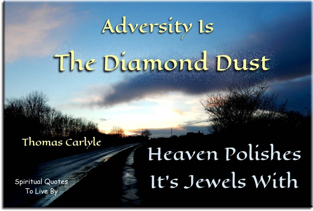 Thomas Carlyle quote: Adversity is the diamond dust heaven polishes it's jewels with. - Spiritual Quotes To Live By