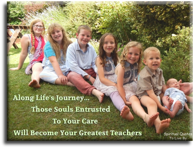 Along lifes journey, those Souls entrusted to your care will become your greatest teacher (unknown) - Spriitual Quotes To Live By