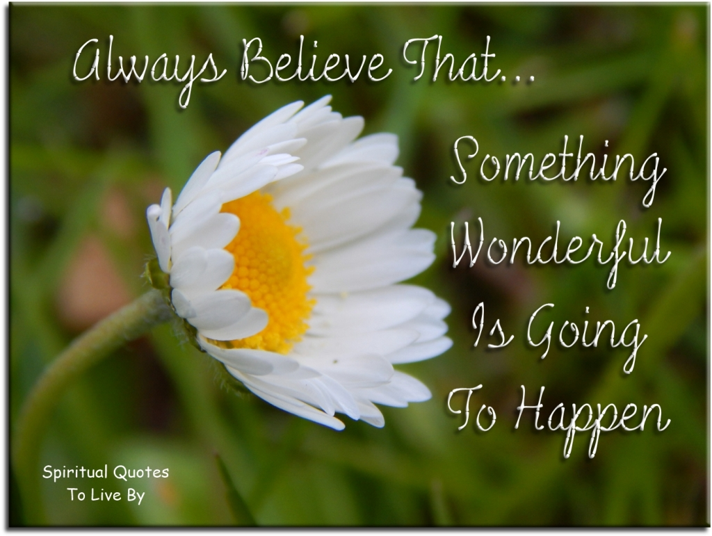Always believe that something wonderful is going to happen (unknown) - Spiritual Quotes To Live By