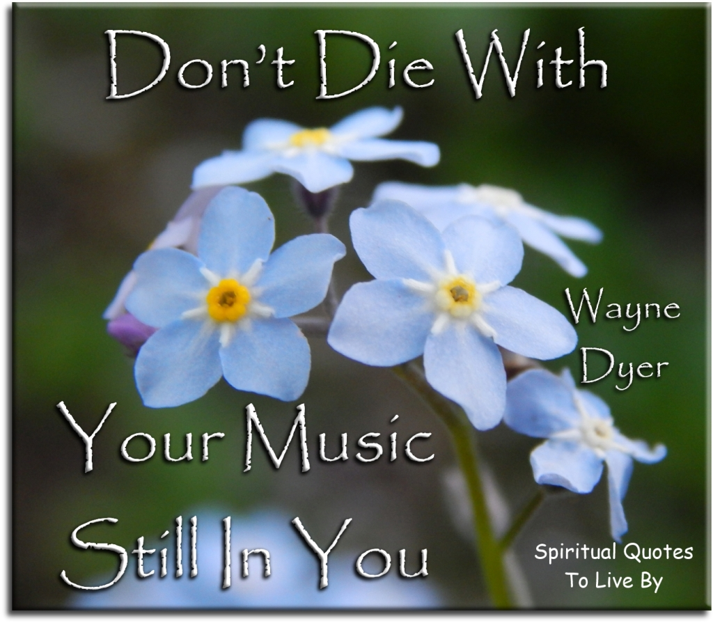 Wayne Dyer quote: Don't die with your music still in you - Spiritual Quotes To Live By