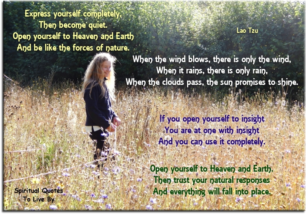 Lao Tzu quote: Express yourself completely, then become quiet. Open yourself to Heaven and Earth, and be like the force of nature... - Spiritual Quotes To Live By