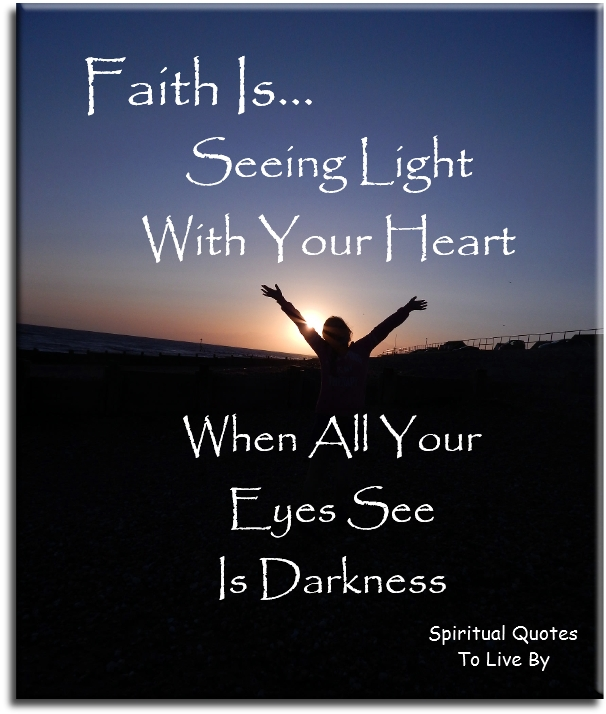 Faith is seeing Light with your heart, when all your eyes see is darkness. (unknown) - Spiritual Quotes To Live By