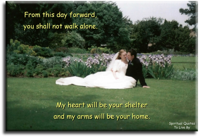 From this day forward you shall not walk alone, my heart will be your shelter and my arms will be your home (unknown) - Spiritual Quotes To Live By