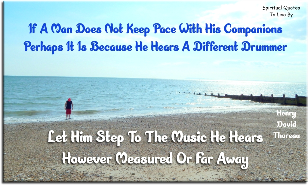 Henry David Thoreau quote: If a man does not keep pace with his companions perhaps it is because he hears a different drummer. Let him step to the music he hears, however measured or far away. - Spiritual Quotes To Live By