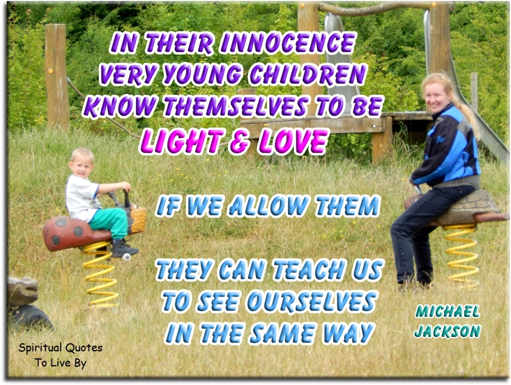 Michael Jackson quote: In their innocence very young children know themselves to be Light & Love. If we allow them, they can teach us to see ourselves in the same way. - Spiritual Quotes To Live By