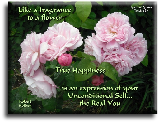 Robert Holden quote: Like a fragrance to a flower, true happiness is an expression of your unconditional self, the real you. - Spiritual Quotes To Live By
