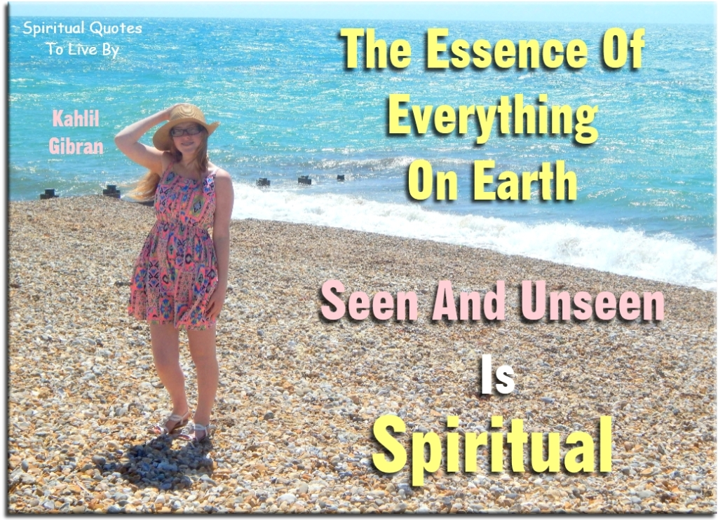 Kahlil Gibran quote: The essence of everything on Earth, seen and unseen, is Spiritual. - Spiritual Quotes To Live By