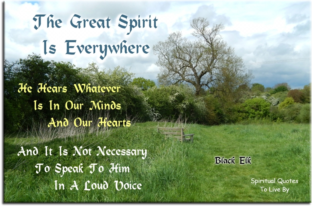 Black Elk quote: The Great Spirit is everywhere, He hears whatever is in our minds and our hearts, and it is not necessary to speak to Him in a loud voice. - Spiritual Quotes To Live By