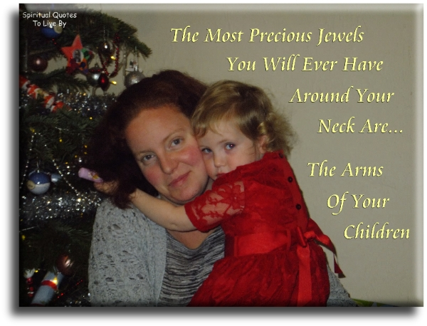 The most precious jewels you will ever have around your neck are the arms of your children (unknown) - Spiritual Quotes To Live By