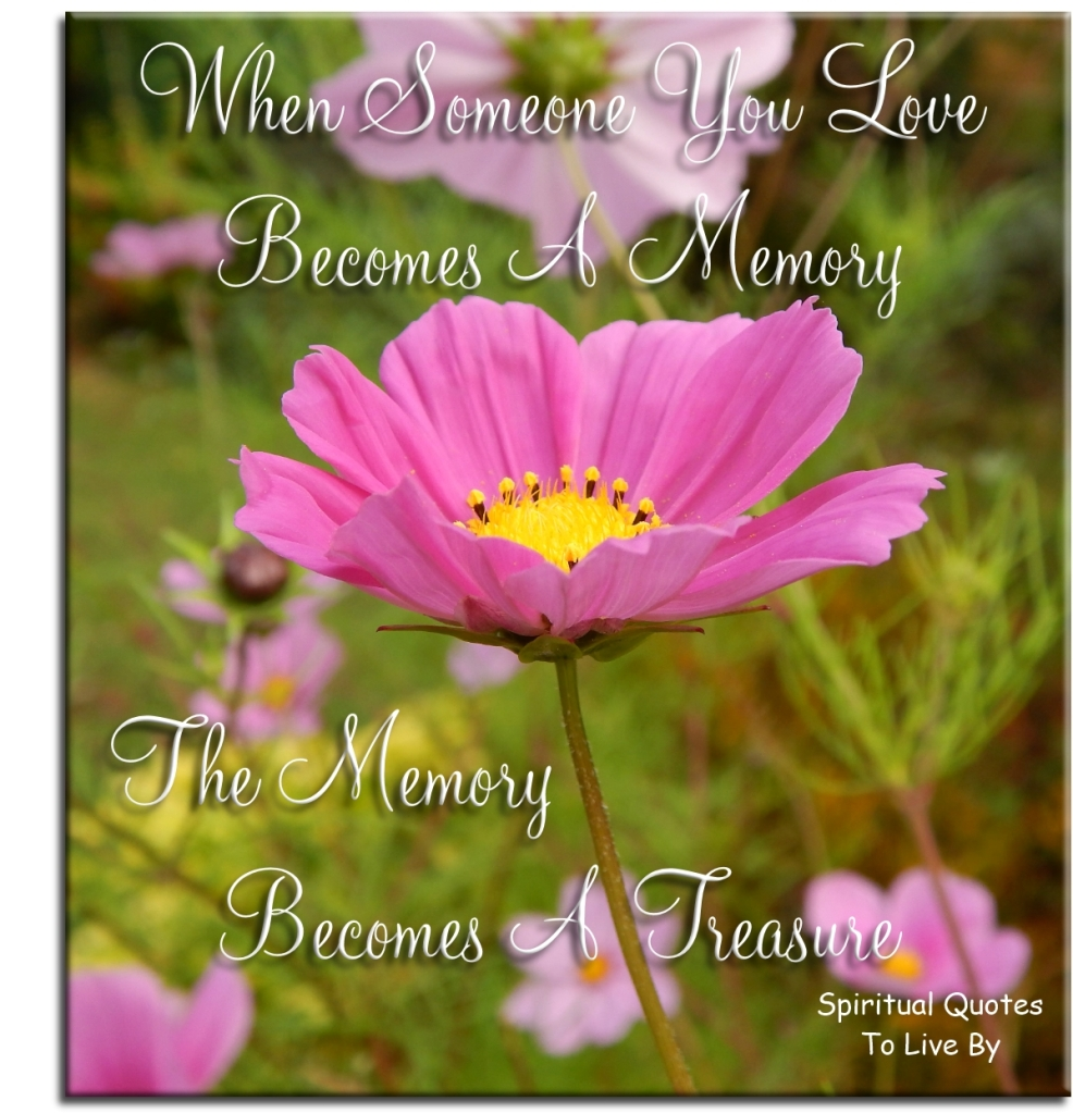 When someone you love becomes a memory, the memory becomes a treasure (unknown) - Spiritual Quotes To Live By