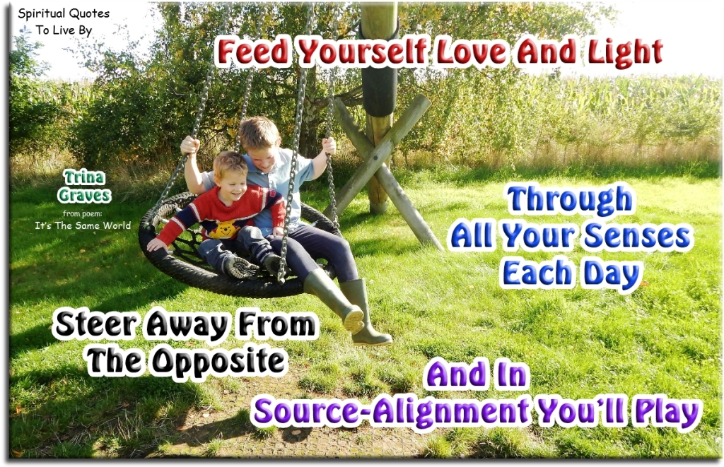 Feed youself Love & Light, through all your senses each day, steer away from the opposite, and in Source-alignment you'll play - quote from poem It's The Same World by Trina Graves - Spiritual Quotes To Live By