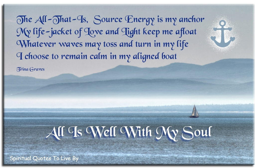The All-That-Is, Source Energy is my anchor - quote from poem All Is Well With My Soul by Trina Graves - Spiritual Quotes To Live By